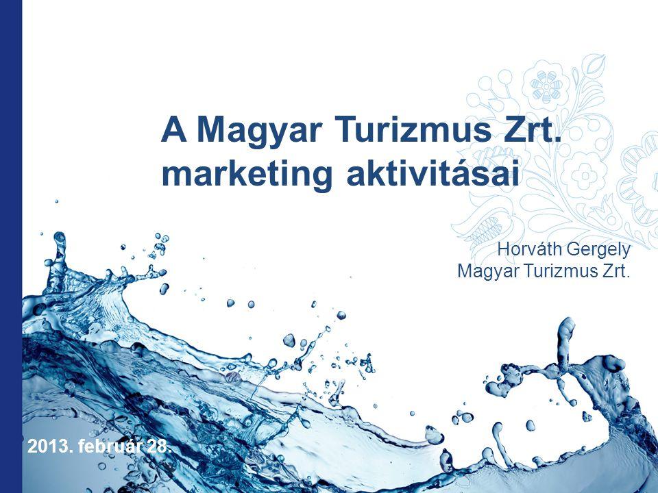 A Magyar Turizmus Zrt. marketing aktivitásai Horváth Gergely Magyar Turizmus Zrt. 2013. február 28.