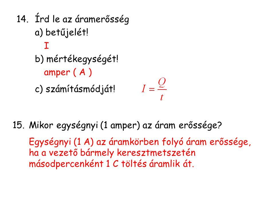 14.Írd le az áramerősség a) betűjelét! I b) mértékegységét! amper ( A ) c) számításmódját! 15.Mikor egységnyi (1 amper) az áram erőssége? Egységnyi (1