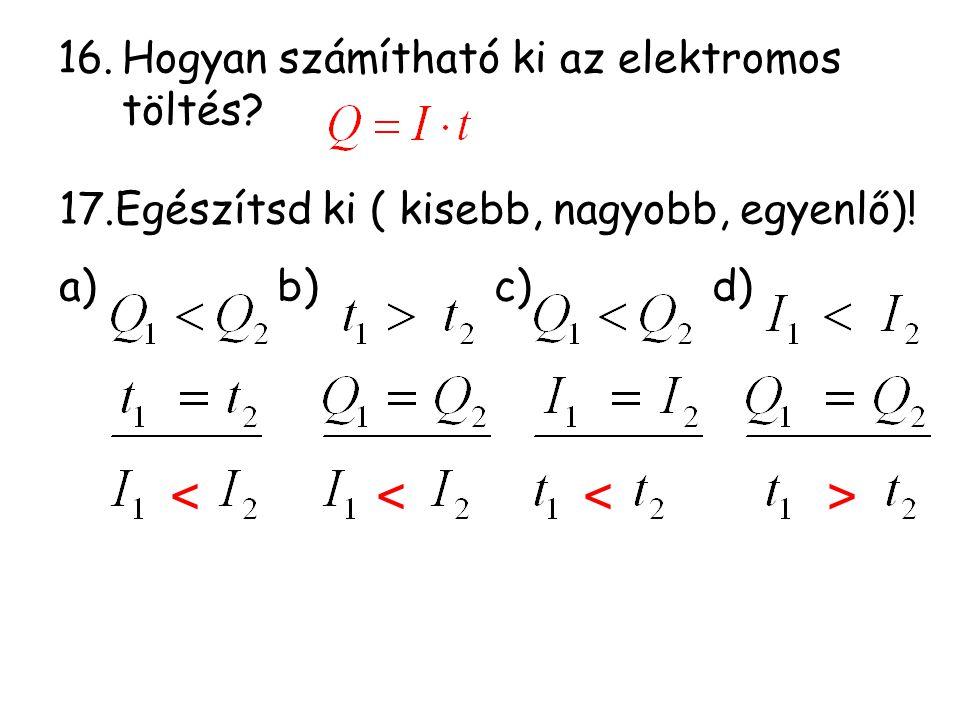 16.Hogyan számítható ki az elektromos töltés? 17.Egészítsd ki ( kisebb, nagyobb, egyenlő)! a) b) c) d)