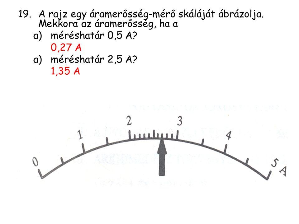 19.A rajz egy áramerősség-mérő skáláját ábrázolja. Mekkora az áramerősség, ha a a)méréshatár 0,5 A? 0,27 A a)méréshatár 2,5 A? 1,35 A