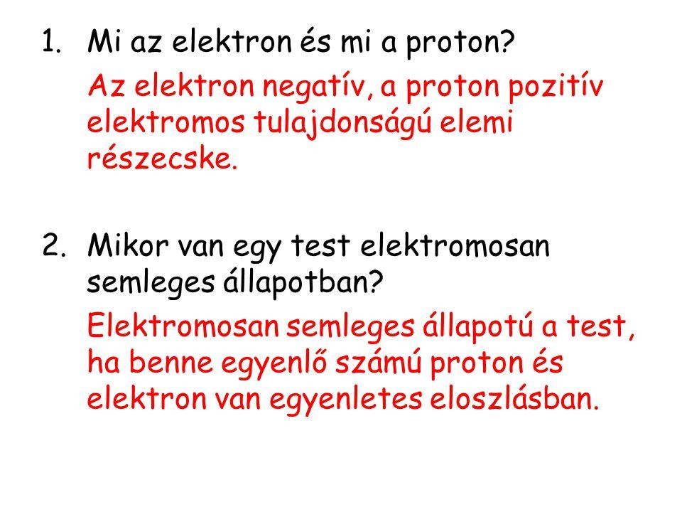 1.Mi az elektron és mi a proton? Az elektron negatív, a proton pozitív elektromos tulajdonságú elemi részecske. 2.Mikor van egy test elektromosan seml