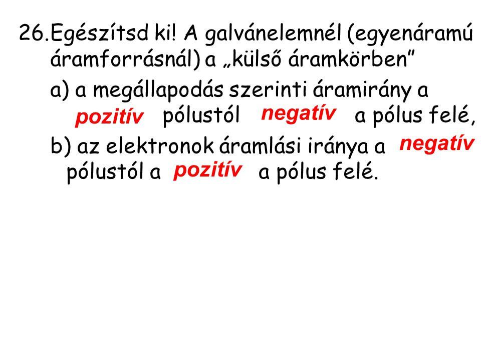 """26.Egészítsd ki! A galvánelemnél (egyenáramú áramforrásnál) a """"külső áramkörben"""" a) a megállapodás szerinti áramirány a pólustól a pólus felé, b) az e"""