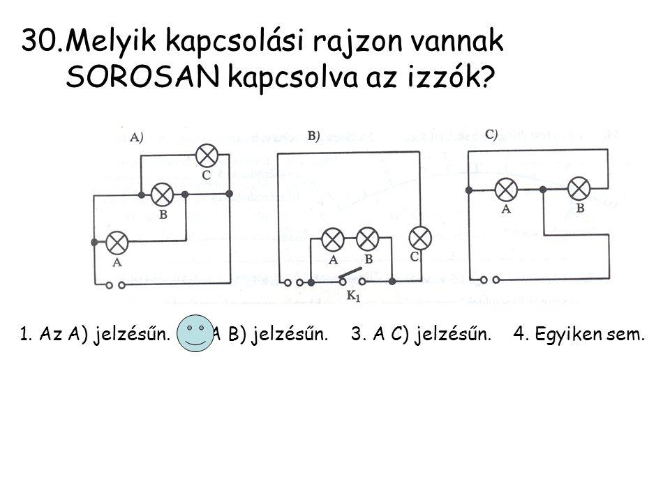 30.Melyik kapcsolási rajzon vannak SOROSAN kapcsolva az izzók? 1. Az A) jelzésűn. 2. A B) jelzésűn. 3. A C) jelzésűn. 4. Egyiken sem.