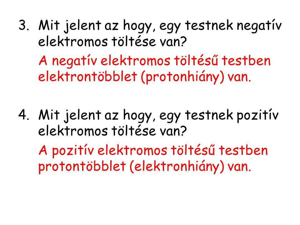 3.Mit jelent az hogy, egy testnek negatív elektromos töltése van? A negatív elektromos töltésű testben elektrontöbblet (protonhiány) van. 4.Mit jelent