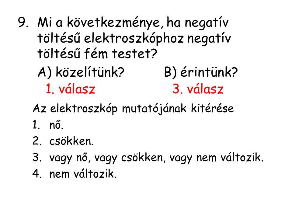 9.Mi a következménye, ha negatív töltésű elektroszkóphoz negatív töltésű fém testet? A) közelítünk?B) érintünk? Az elektroszkóp mutatójának kitérése 1