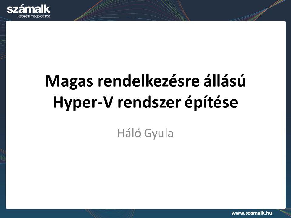 www.szamalk.hu Magas rendelkezésre állású Hyper-V rendszer építése Háló Gyula