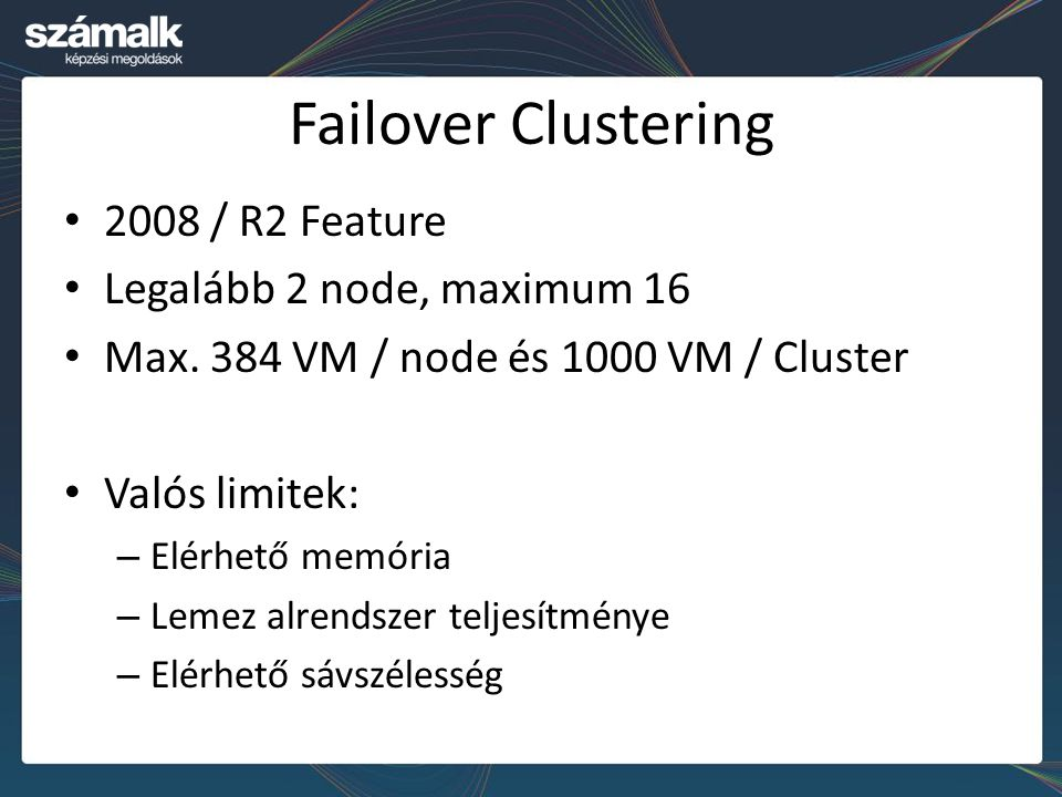 Failover Clustering 2008 / R2 Feature Legalább 2 node, maximum 16 Max. 384 VM / node és 1000 VM / Cluster Valós limitek: – Elérhető memória – Lemez al