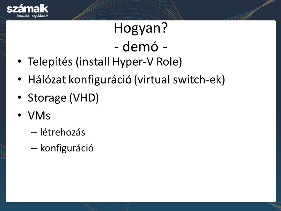 Hogyan? - demó - Telepítés (install Hyper-V Role) Hálózat konfiguráció (virtual switch-ek) Storage (VHD) VMs – létrehozás – konfiguráció