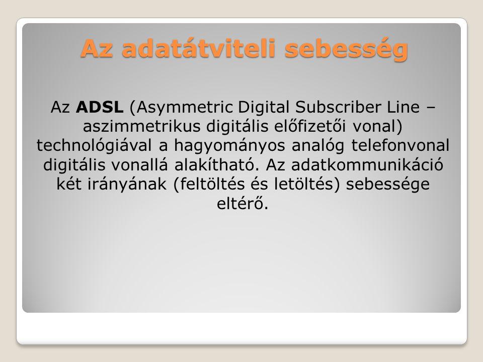 Az adatátviteli sebesség Az ADSL (Asymmetric Digital Subscriber Line – aszimmetrikus digitális előfizetői vonal) technológiával a hagyományos analóg t