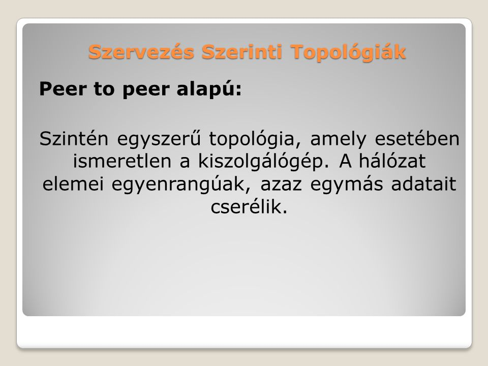 Szervezés Szerinti Topológiák Peer to peer alapú: Szintén egyszerű topológia, amely esetében ismeretlen a kiszolgálógép. A hálózat elemei egyenrangúak