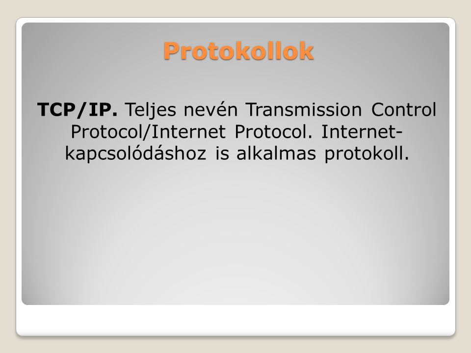 Protokollok TCP/IP. Teljes nevén Transmission Control Protocol/Internet Protocol. Internet- kapcsolódáshoz is alkalmas protokoll.