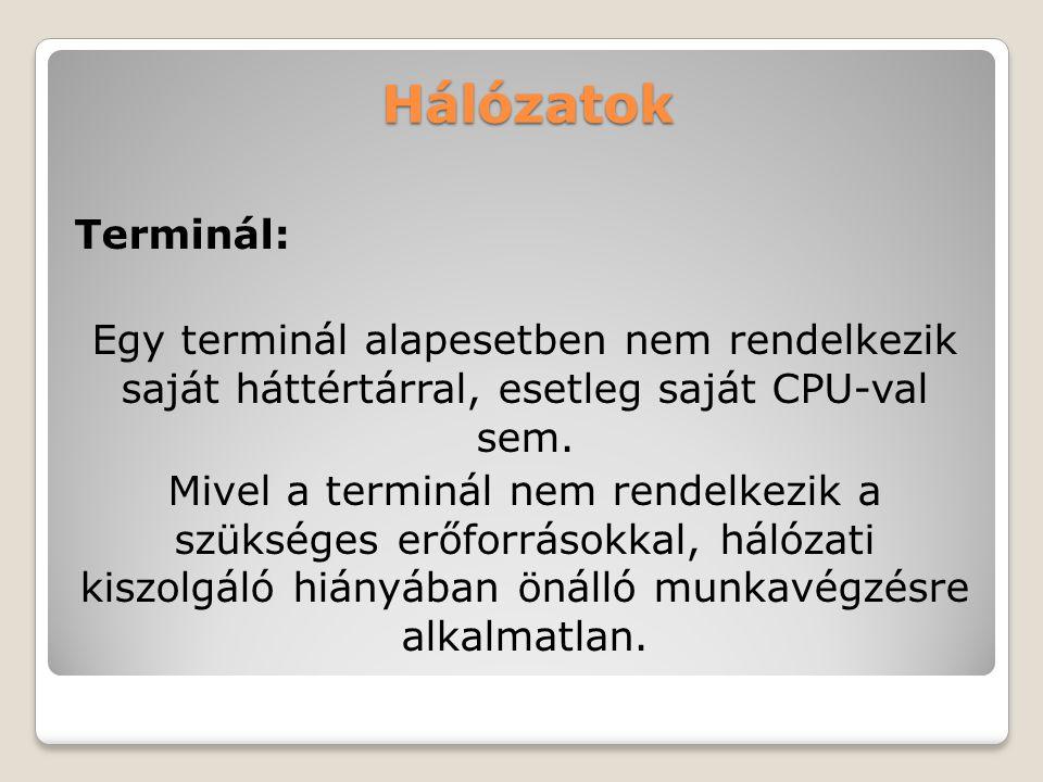 Hálózatok Terminál: Egy terminál alapesetben nem rendelkezik saját háttértárral, esetleg saját CPU-val sem. Mivel a terminál nem rendelkezik a szükség