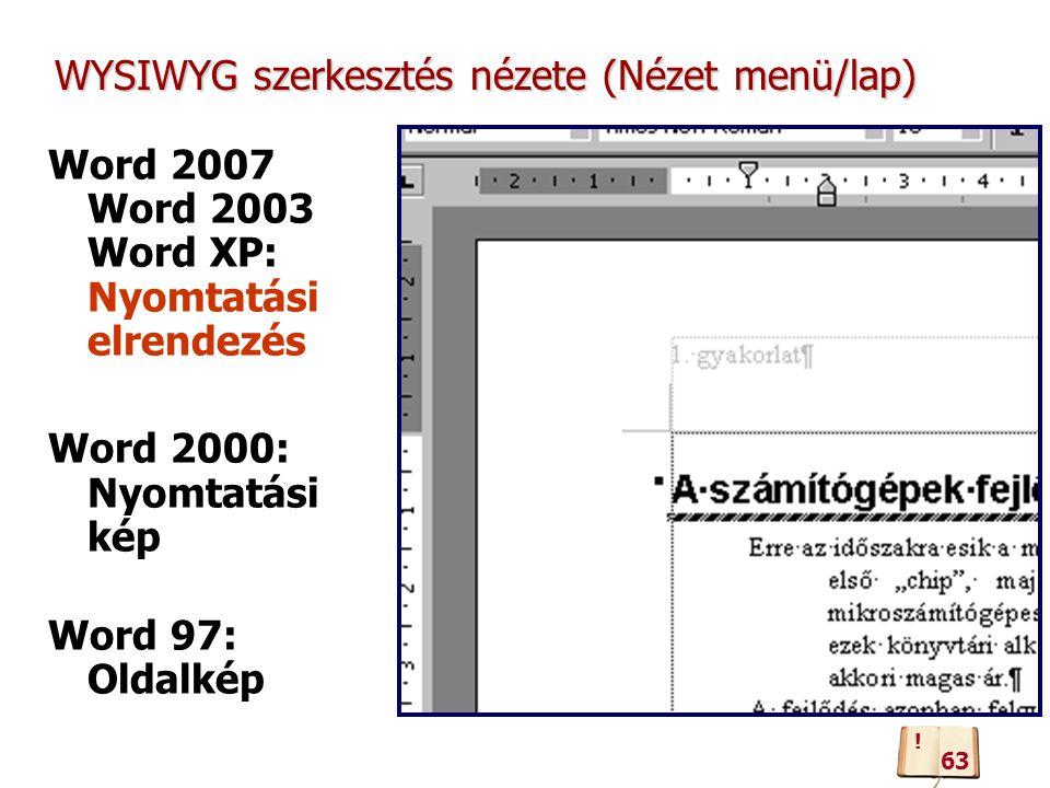 WYSIWYG szerkesztés nézete (Nézet menü/lap) Word 2007 Word 2003 Word XP: Nyomtatási elrendezés Word 2000: Nyomtatási kép Word 97: Oldalkép 63 !