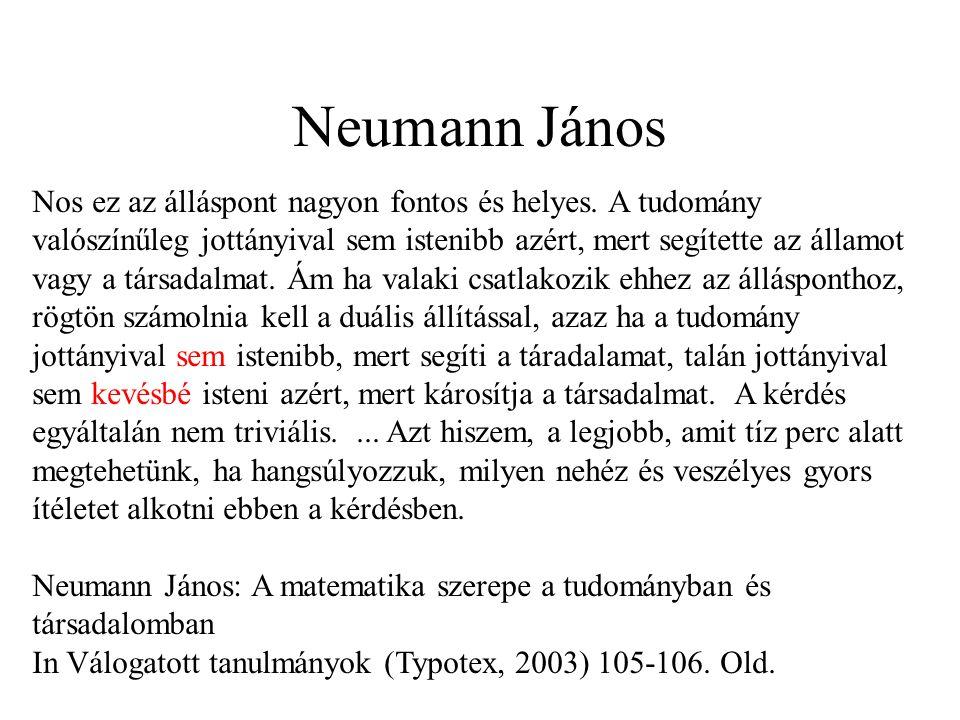 Neumann János Nos ez az álláspont nagyon fontos és helyes. A tudomány valószínűleg jottányival sem istenibb azért, mert segítette az államot vagy a tá