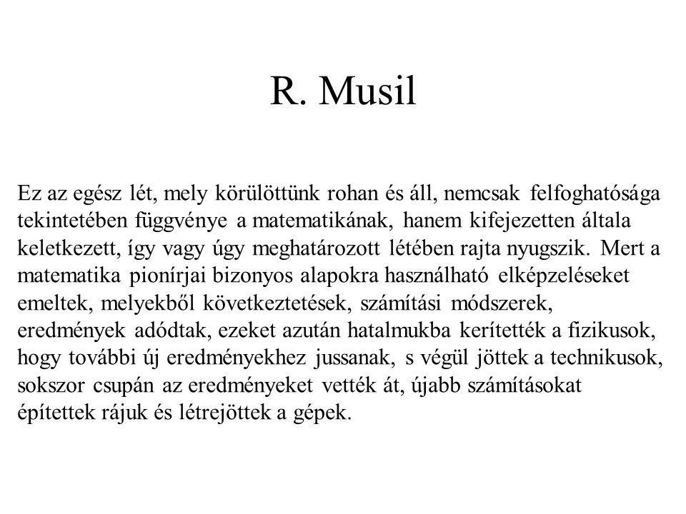 R. Musil Ez az egész lét, mely körülöttünk rohan és áll, nemcsak felfoghatósága tekintetében függvénye a matematikának, hanem kifejezetten általa kele