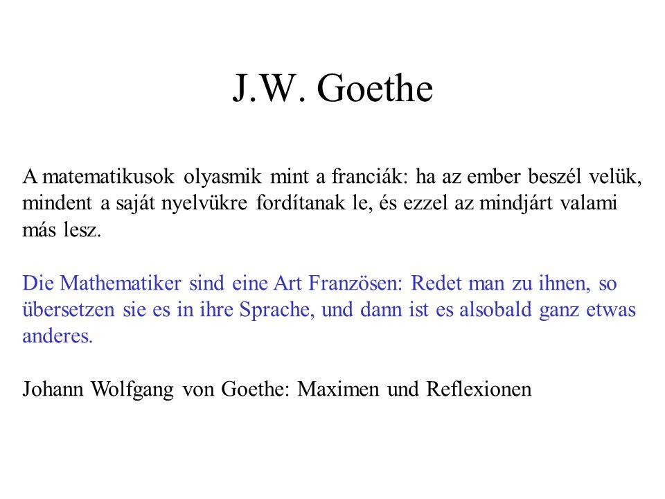 J.W. Goethe A matematikusok olyasmik mint a franciák: ha az ember beszél velük, mindent a saját nyelvükre fordítanak le, és ezzel az mindjárt valami m