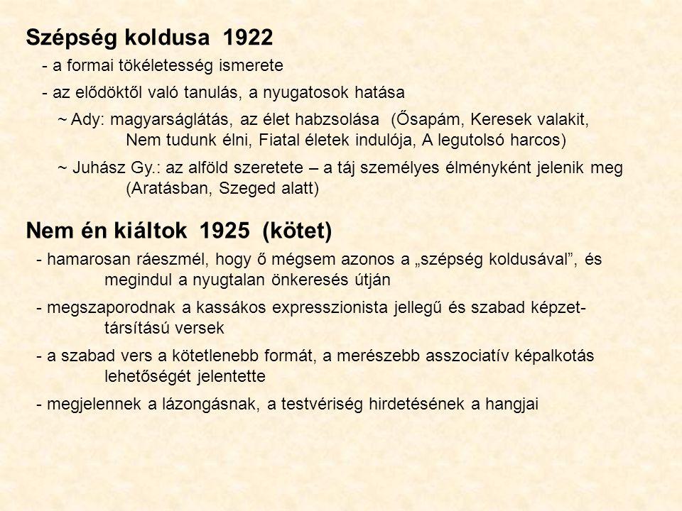 """Szépség koldusa 1922 - a formai tökéletesség ismerete - az elődöktől való tanulás, a nyugatosok hatása ~ Ady: magyarságlátás, az élet habzsolása (Ősapám, Keresek valakit, Nem tudunk élni, Fiatal életek indulója, A legutolsó harcos) ~ Juhász Gy.: az alföld szeretete – a táj személyes élményként jelenik meg (Aratásban, Szeged alatt) Nem én kiáltok 1925 (kötet) - hamarosan ráeszmél, hogy ő mégsem azonos a """"szépség koldusával , és megindul a nyugtalan önkeresés útján - megszaporodnak a kassákos expresszionista jellegű és szabad képzet- társítású versek - a szabad vers a kötetlenebb formát, a merészebb asszociatív képalkotás lehetőségét jelentette - megjelennek a lázongásnak, a testvériség hirdetésének a hangjai"""