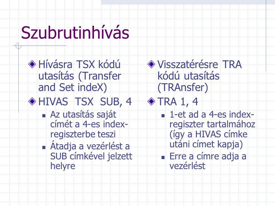 Szubrutinhívás Hívásra TSX kódú utasítás (Transfer and Set indeX) HIVAS TSX SUB, 4 Az utasítás saját címét a 4-es index- regiszterbe teszi Átadja a ve