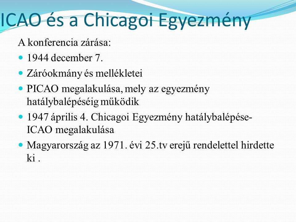 ICAO és a Chicagoi Egyezmény A konferencia zárása: 1944 december 7. Záróokmány és mellékletei PICAO megalakulása, mely az egyezmény hatálybalépéséig m