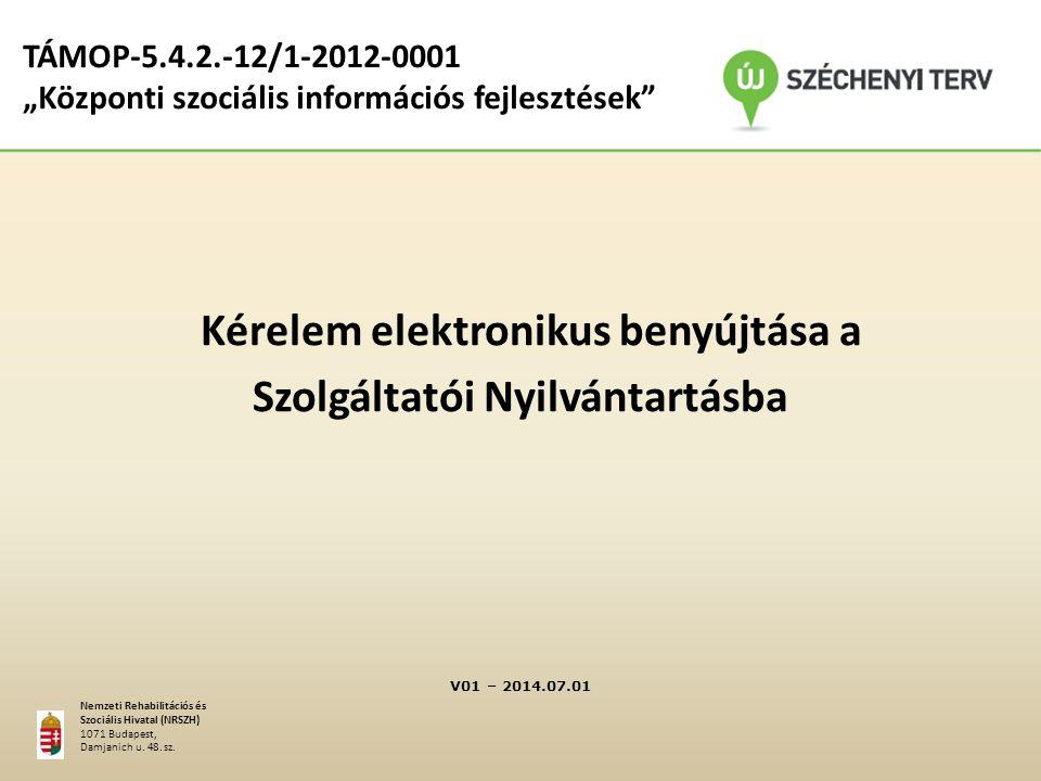 """TÁMOP-5.4.2.-12/1-2012-0001 """"Központi szociális információs fejlesztések Kérelem elektronikus benyújtása a Szolgáltatói Nyilvántartásba V01 – 2014.07.01 Nemzeti Rehabilitációs és Szociális Hivatal (NRSZH) 1071 Budapest, Damjanich u."""