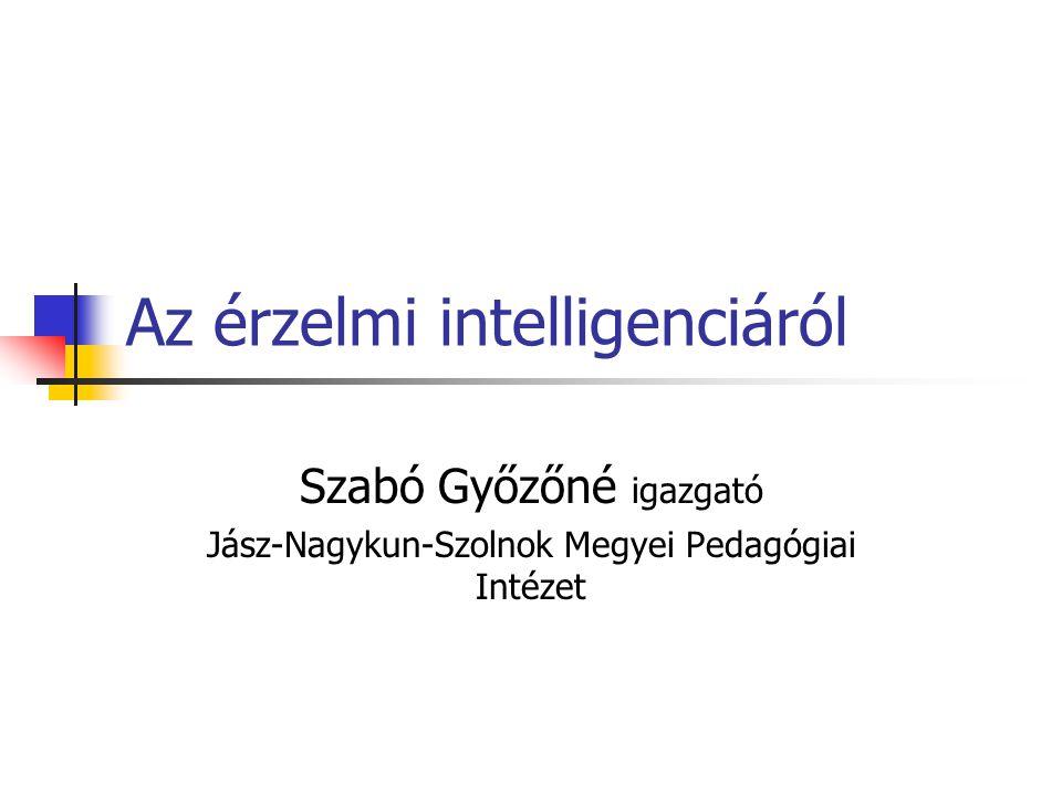 Az érzelmi intelligenciáról Szabó Győzőné igazgató Jász-Nagykun-Szolnok Megyei Pedagógiai Intézet