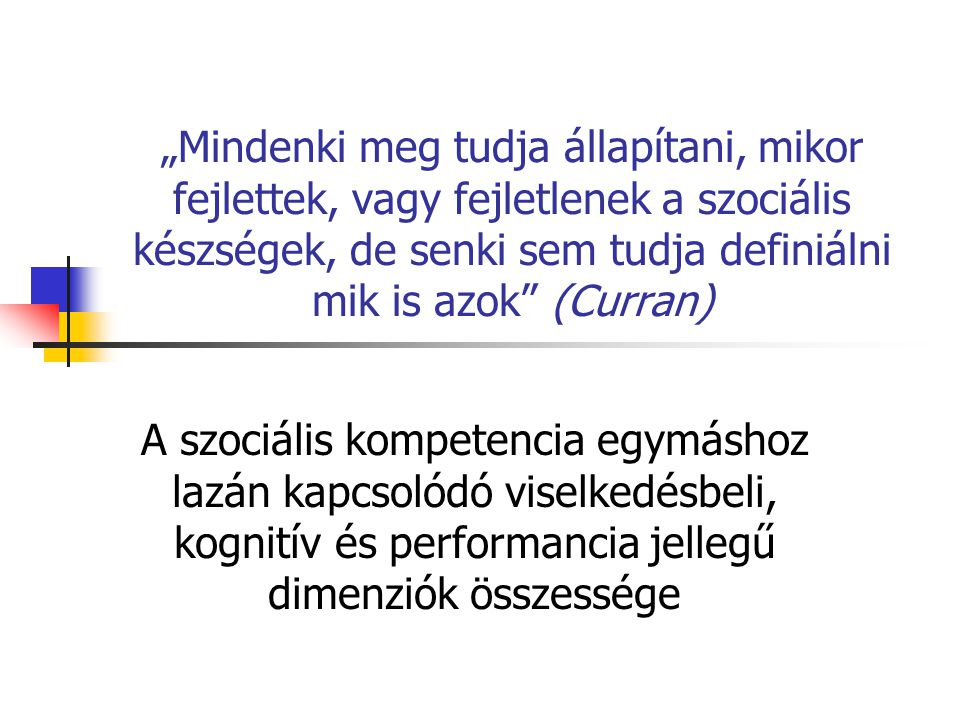 """""""Mindenki meg tudja állapítani, mikor fejlettek, vagy fejletlenek a szociális készségek, de senki sem tudja definiálni mik is azok (Curran) A szociális kompetencia egymáshoz lazán kapcsolódó viselkedésbeli, kognitív és performancia jellegű dimenziók összessége"""