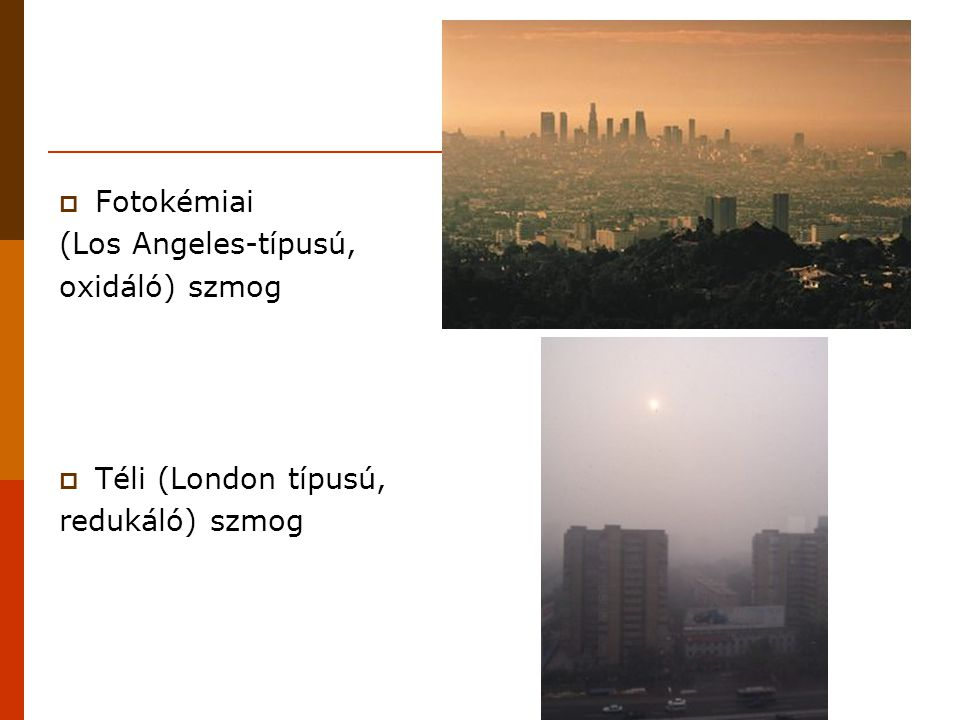  Fotokémiai (Los Angeles-típusú, oxidáló) szmog  Téli (London típusú, redukáló) szmog