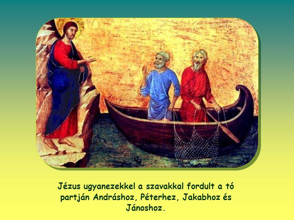 Jézus ugyanezekkel a szavakkal fordult a tó partján Andráshoz, Péterhez, Jakabhoz és Jánoshoz.