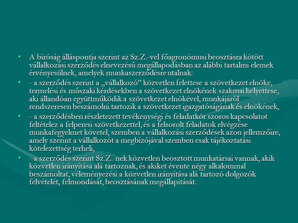 """A bíróság álláspontja szerint az Sz.Z.-vel főagronómusi beosztásra kötött vállalkozási szerződés elnevezésű megállapodásban az alábbi tartalmi elemek érvényesülnek, amelyek munkaszerződésre utalnak:A bíróság álláspontja szerint az Sz.Z.-vel főagronómusi beosztásra kötött vállalkozási szerződés elnevezésű megállapodásban az alábbi tartalmi elemek érvényesülnek, amelyek munkaszerződésre utalnak: - a szerződés szerint a """"vállalkozó közvetlen felettese a szövetkezet elnöke, termelési és műszaki kérdésekben a szövetkezet elnökének szakmai helyettese, aki állandóan együttműködik a szövetkezet elnökével, munkájáról rendszeresen beszámolni tartozik a szövetkezet igazgatóságának és elnökének,- a szerződés szerint a """"vállalkozó közvetlen felettese a szövetkezet elnöke, termelési és műszaki kérdésekben a szövetkezet elnökének szakmai helyettese, aki állandóan együttműködik a szövetkezet elnökével, munkájáról rendszeresen beszámolni tartozik a szövetkezet igazgatóságának és elnökének, - a szerződésben részletezett tevékenységi és feladatkör szoros kapcsolatot feltételez a felperesi szövetkezettel, és a felsorolt feladatok elvégzése munkafegyelmet követel, szemben a vállalkozási szerződések azon jellemzőire, amely szerint a vállalkozót a megbízójával szemben csak tájékoztatási kötelezettség terheli,- a szerződésben részletezett tevékenységi és feladatkör szoros kapcsolatot feltételez a felperesi szövetkezettel, és a felsorolt feladatok elvégzése munkafegyelmet követel, szemben a vállalkozási szerződések azon jellemzőire, amely szerint a vállalkozót a megbízójával szemben csak tájékoztatási kötelezettség terheli, - a szerződés szerint Sz.Z.-nek közvetlen beosztott munkatársai vannak, akik közvetlen irányítása alá tartoznak, és akiket évente négy alkalommal beszámoltat, véleményezési a közvetlen irányítása alá tartozó dolgozók felvételét, felmondását, beosztásának megállapítását.- a szerződés szerint Sz.Z.-nek közvetlen beosztott munkatársai vannak, akik közvetlen irányítása alá t"""