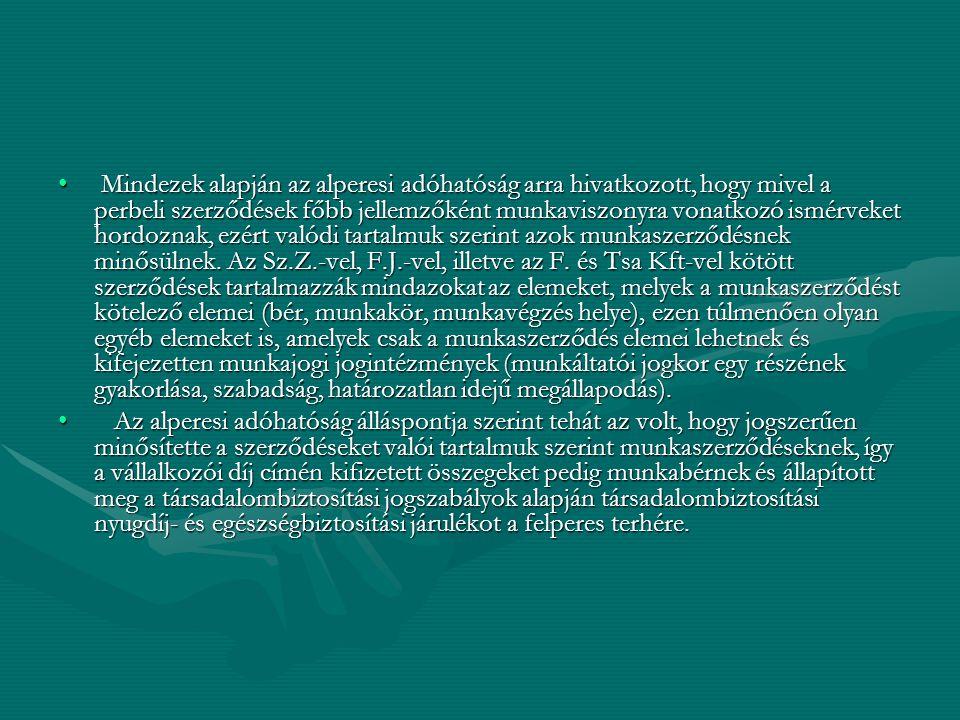 Mindezek alapján az alperesi adóhatóság arra hivatkozott, hogy mivel a perbeli szerződések főbb jellemzőként munkaviszonyra vonatkozó ismérveket hordoznak, ezért valódi tartalmuk szerint azok munkaszerződésnek minősülnek.