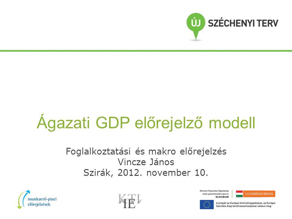 Ágazati GDP előrejelző modell Foglalkoztatási és makro előrejelzés Vincze János Szirák, 2012.