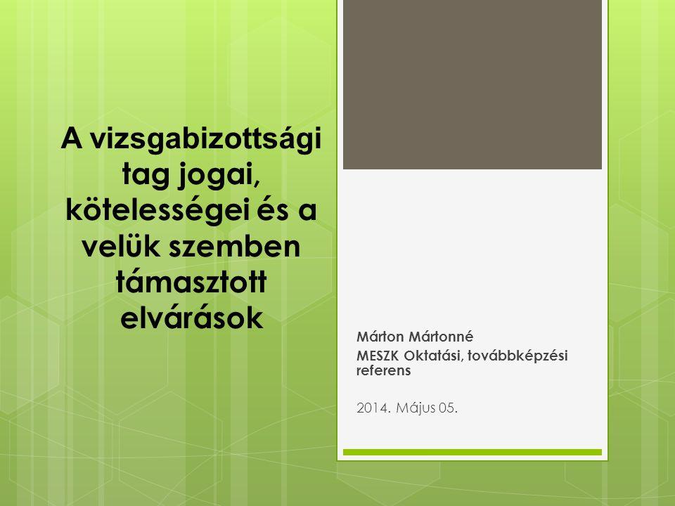 A vizsgabizottsági tag jogai, kötelességei és a velük szemben támasztott elvárások Márton Mártonné MESZK Oktatási, továbbképzési referens 2014. Május