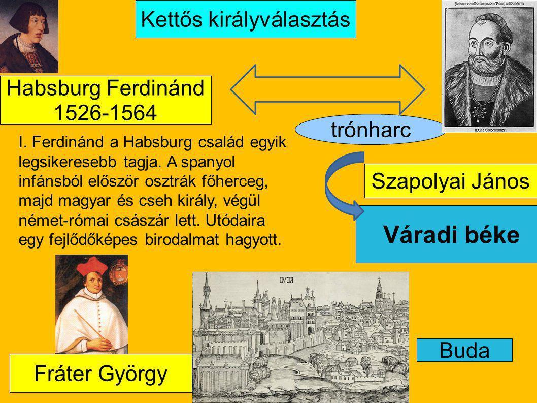 Buda Váradi béke Kettős királyválasztás trónharc Fráter György Habsburg Ferdinánd 1526-1564 Szapolyai János I. Ferdinánd a Habsburg család egyik legsi
