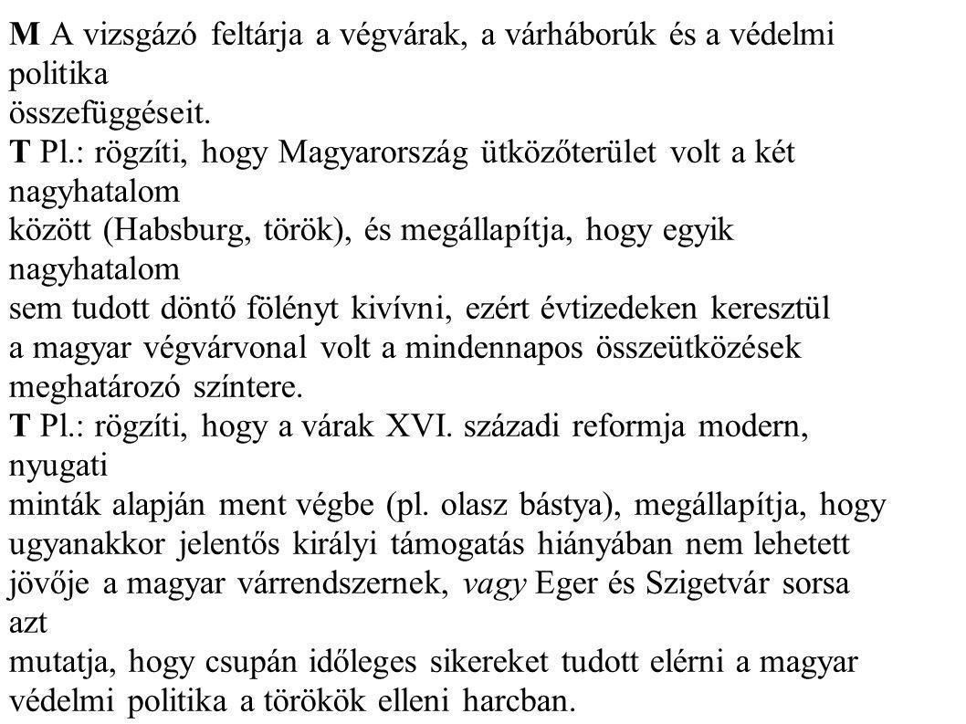 M A vizsgázó feltárja a végvárak, a várháborúk és a védelmi politika összefüggéseit. T Pl.: rögzíti, hogy Magyarország ütközőterület volt a két nagyha