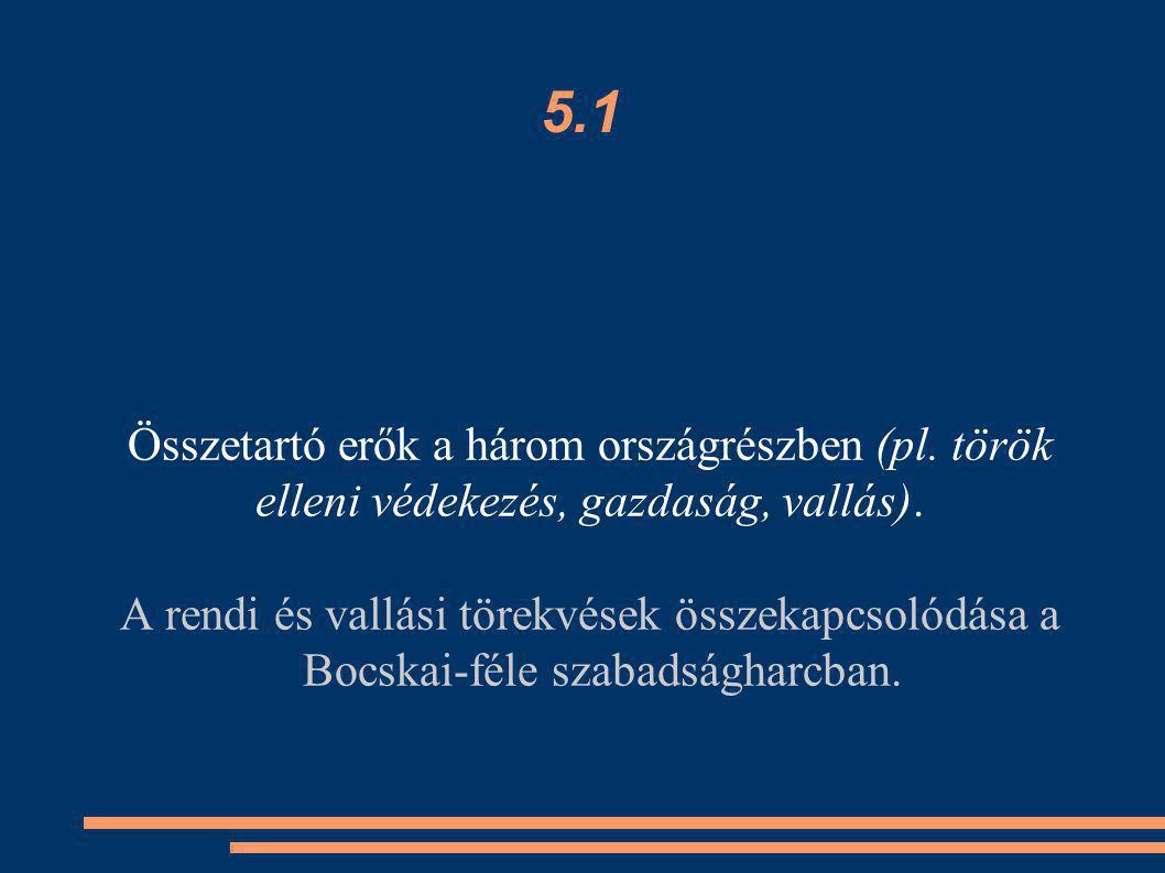 5.1 Összetartó erők a három országrészben (pl. török elleni védekezés, gazdaság, vallás). A rendi és vallási törekvések összekapcsolódása a Bocskai-fé
