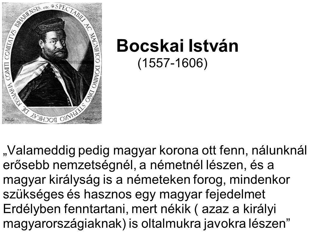 """Bocskai István (1557-1606) """"Valameddig pedig magyar korona ott fenn, nálunknál erősebb nemzetségnél, a németnél lészen, és a magyar királyság is a ném"""