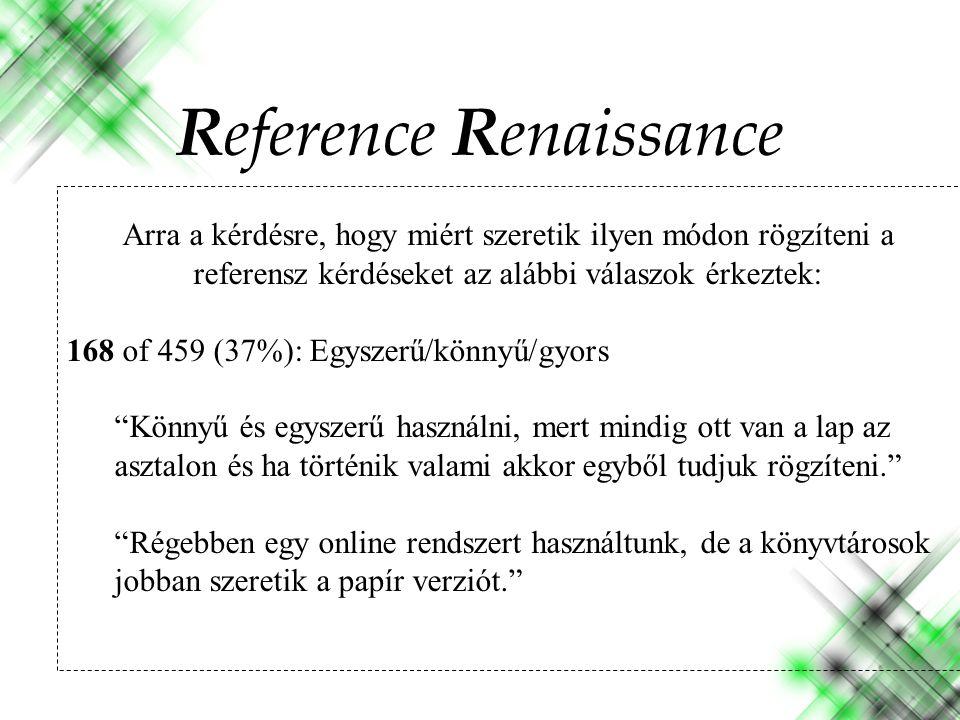 Arra a kérdésre, hogy miért szeretik ilyen módon rögzíteni a referensz kérdéseket az alábbi válaszok érkeztek: 168 of 459 (37%): Egyszerű/könnyű/gyors Könnyű és egyszerű használni, mert mindig ott van a lap az asztalon és ha történik valami akkor egyből tudjuk rögzíteni. Régebben egy online rendszert használtunk, de a könyvtárosok jobban szeretik a papír verziót. Reference Renaissance