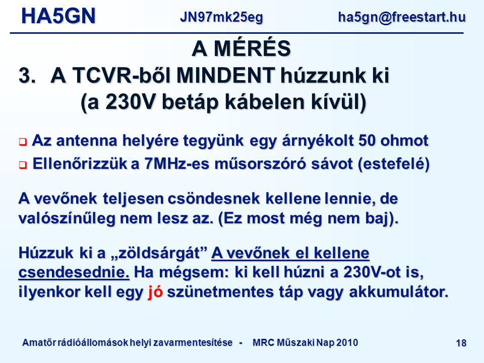 HA5GNJN97mk25eg ha5gn@freestart.hu Amatőr rádióállomások helyi zavarmentesítése - MRC Műszaki Nap 2010 18  Az antenna helyére tegyünk egy árnyékolt 50 ohmot  Ellenőrizzük a 7MHz-es műsorszóró sávot (estefelé) A vevőnek teljesen csöndesnek kellene lennie, de valószínűleg nem lesz az.