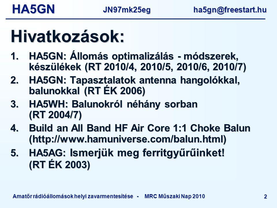 HA5GNJN97mk25eg ha5gn@freestart.hu Amatőr rádióállomások helyi zavarmentesítése - MRC Műszaki Nap 2010 2 Hivatkozások: 1.HA5GN: Állomás optimalizálás - módszerek, készülékek (RT 2010/4, 2010/5, 2010/6, 2010/7) 2.HA5GN: Tapasztalatok antenna hangolókkal, balunokkal (RT ÉK 2006) 3.HA5WH: Balunokról néhány sorban (RT 2004/7) 4.Build an All Band HF Air Core 1:1 Choke Balun (http://www.hamuniverse.com/balun.html) 5.HA5AG: Ismerjük meg ferritgyűrűinket.