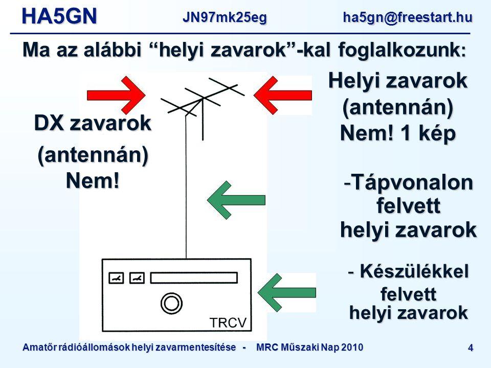 HA5GNJN97mk25eg ha5gn@freestart.hu Amatőr rádióállomások helyi zavarmentesítése - MRC Műszaki Nap 2010 4 Ma az alábbi helyi zavarok -kal foglalkozunk : -Tápvonalon felvett helyi zavarok DX zavarok (antennán) Nem.