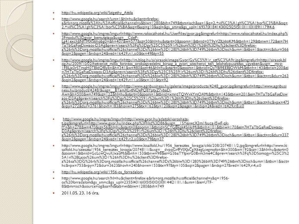http://hu.wikipedia.org/wiki/Szigethy_Attila http://www.google.hu/search?um=1&hl=hu&client=firefox- a&rls=org.mozilla%3Ahu%3Aofficial&channel=s&biw=1280&bih=749&tbm=isch&sa=1&q=2.+vil%C3%A1gh%C3%A1bor%C3%BA&oq= 2.+vil%C3%A1gh%C3%A1bor%C3%BA&aq=f&aqi=g10&aql=&gs_sm=e&gs_upl=169370l184143l0l25l25l5l10l11l0l189l1179l4.6 http://www.google.hu/imgres?imgurl=http://www.rakoczihotel.hu/UserFiles/gyor.jpg&imgrefurl=http://www.rakoczihotel.hu/index.php% 3Fmodul%3Dgyor_bemutatasa&usg=__CdeP- Lg41exchJjNfTMXS6hobg0=&h=407&w=577&sz=50&hl=hu&start=0&zoom=1&tbnid=0T9yVZILkkiiKM:&tbnh=129&tbnw=172&ei=7H TaTbGaFseDswaos-D3Ag&prev=/search%3Fq%3Dgy%25C5%2591r%26um%3D1%26hl%3Dhu%26client%3Dfirefox- a%26rls%3Dorg.mozilla:hu:official%26channel%3Ds%26biw%3D1280%26bih%3D749%26tbm%3Disch&um=1&itbs=1&iact=rc&dur=566 &sqi=2&page=1&ndsp=24&ved=1t:429,r:1,s:0&tx=49&ty=55 http://www.google.hu/imgres?imgurl=http://m.blog.hu/si/sirasok/image/Gyor/Gy%C5%91r_szt%C3%A9r.jpg&imgrefurl=http://sirasok.bl og.hu/2009/10/02/hetvenot_millo_forintos_oroksegvedelmi_birsag_a_gyori_szechenyi_teri_lelohelypusztitas_ugyeben&usg=__mvz- 1F8Ljx0rSTmqH0TBIdQf8yk=&h=341&w=480&sz=46&hl=hu&start=0&zoom=1&tbnid=QyYBI9EEBJOWkM:&tbnh=143&tbnw=200&ei =7HTaTbGaFseDswaos-D3Ag&prev=/search%3Fq%3Dgy%25C5%2591r%26um%3D1%26hl%3Dhu%26client%3Dfirefox- a%26rls%3Dorg.mozilla:hu:official%26channel%3Ds%26biw%3D1280%26bih%3D749%26tbm%3Disch&um=1&itbs=1&iact=rc&dur=263 &sqi=2&page=1&ndsp=24&ved=1t:429,r:11,s:0&tx=101&ty=92 http://www.google.hu/imgres?imgurl=http://www.agribusiness.hu/galeria/image/products/4248_gyor.jpg&imgrefurl=http://www.agribusi ness.hu/product/4248/&usg=__BTamXLvtNOePQ8YptyZ7vbaD- Aw=&h=500&w=749&sz=122&hl=hu&start=0&zoom=1&tbnid=xmrdTQWvkYmOAM:&tbnh=143&tbnw=201&ei=7HTaTbGaFseDsw aos-D3Ag&prev=/search%3Fq%3Dgy%25C5%2591r%26um%3D1%26hl%3Dhu%26client%3Dfirefox- a%26rls%3Dorg.mozilla:hu:official%26channel%3Ds%26biw%3D1280%26bih%3D749%26tbm%3Disch&um=1&itbs=1&iact=hc&vpx=475 &vpy=272&dur=3761&hovh=183&hovw=275&tx=162&