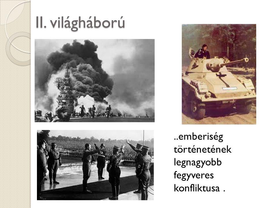 II. világháború..emberiség történetének legnagyobb fegyveres konfliktusa.