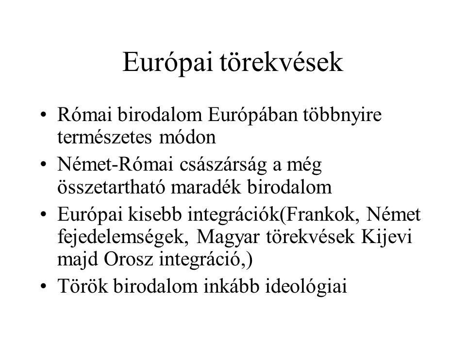 Európai törekvések Római birodalom Európában többnyire természetes módon Német-Római császárság a még összetartható maradék birodalom Európai kisebb integrációk(Frankok, Német fejedelemségek, Magyar törekvések Kijevi majd Orosz integráció,) Török birodalom inkább ideológiai