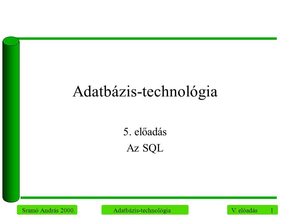 1 Sramó András 2000. Adatbázis-technológia V. előadás Adatbázis-technológia 5. előadás Az SQL