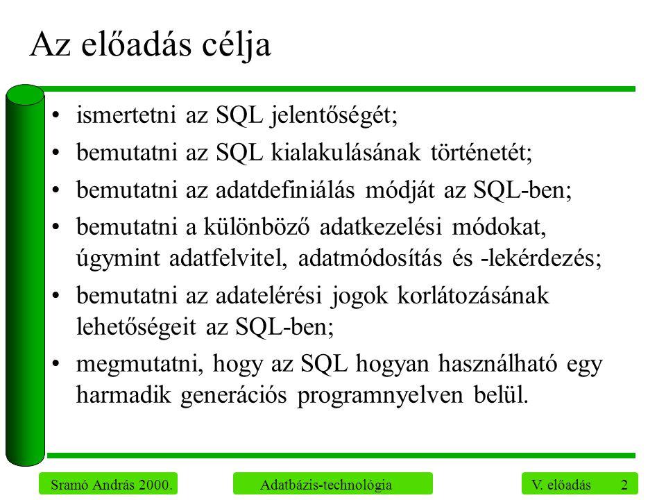 2 Sramó András 2000. Adatbázis-technológia V. előadás Az előadás célja ismertetni az SQL jelentőségét; bemutatni az SQL kialakulásának történetét; bem