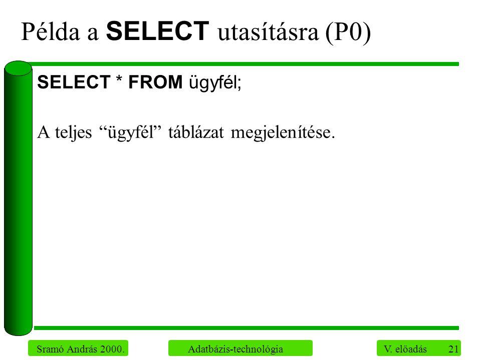"""21 Sramó András 2000. Adatbázis-technológia V. előadás Példa a SELECT utasításra (P0) SELECT * FROM ügyfél; A teljes """"ügyfél"""" táblázat megjelenítése."""