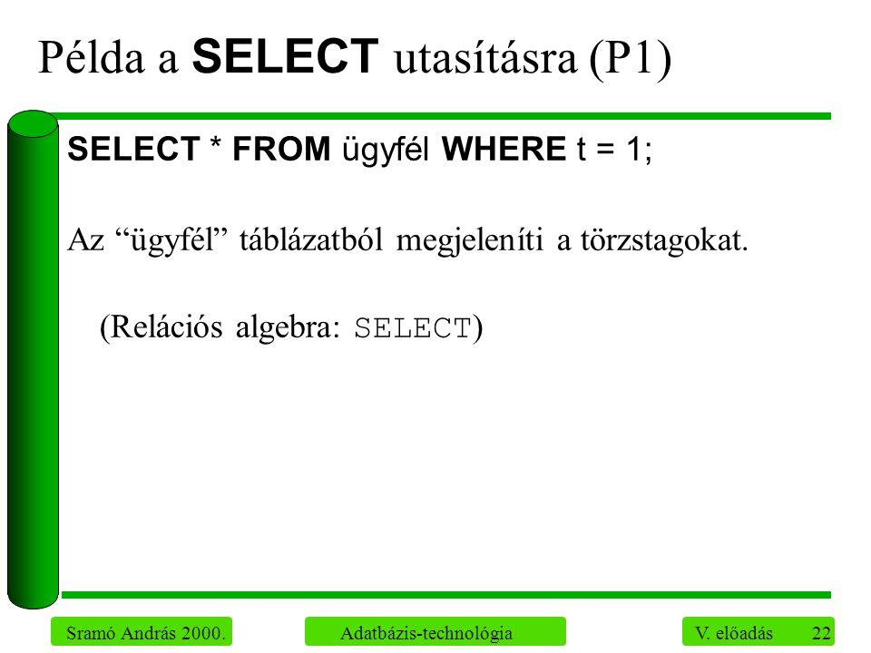 """22 Sramó András 2000. Adatbázis-technológia V. előadás Példa a SELECT utasításra (P1) SELECT * FROM ügyfél WHERE t = 1; Az """"ügyfél"""" táblázatból megjel"""