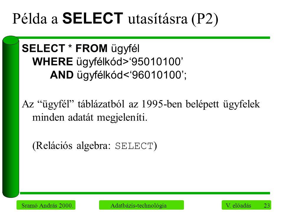 23 Sramó András 2000. Adatbázis-technológia V. előadás Példa a SELECT utasításra (P2) SELECT * FROM ügyfél WHERE ügyfélkód>'95010100' AND ügyfélkód<'9