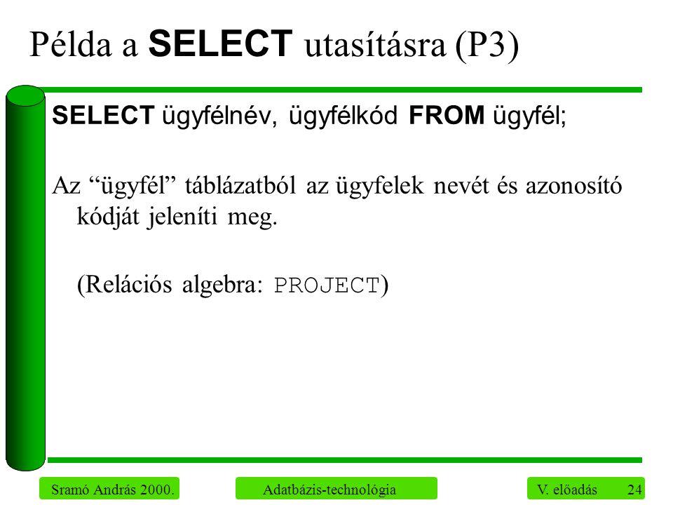 """24 Sramó András 2000. Adatbázis-technológia V. előadás Példa a SELECT utasításra (P3) SELECT ügyfélnév, ügyfélkód FROM ügyfél; Az """"ügyfél"""" táblázatból"""