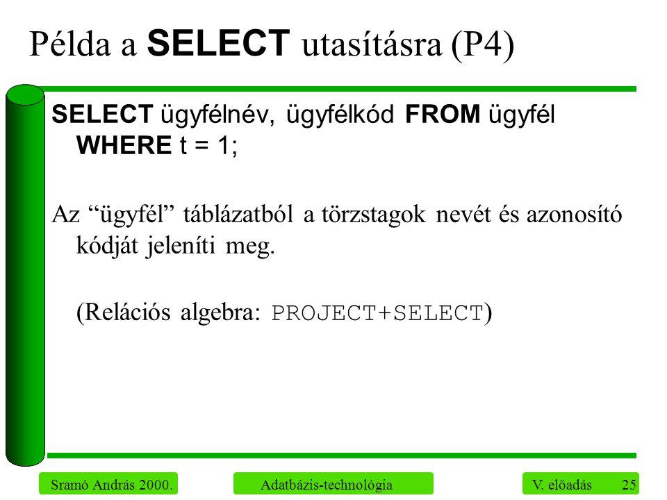 """25 Sramó András 2000. Adatbázis-technológia V. előadás Példa a SELECT utasításra (P4) SELECT ügyfélnév, ügyfélkód FROM ügyfél WHERE t = 1; Az """"ügyfél"""""""